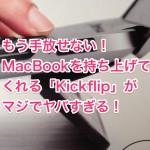 もう手放せない!ノート型Macを持ち上げてくれる「Kickflip」がマジでヤバすぎる!