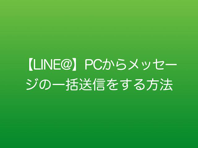 【LINE@】PCからメッセージの一括送信をする方法.001