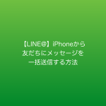 【LINE@】iPhoneから友だちにメッセージを一括送信する方法