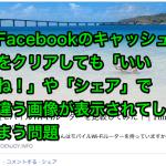 Facebookのキャッシュをクリアしても「いいね!」や「シェア」で違う画像が表示されてしまう問題