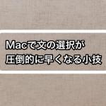 Macでの文章や文字の選択が圧倒的に早くなる小技