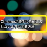 Chromeが勝手に自動翻訳しないようにする方法