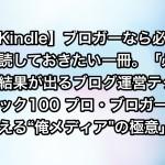 """【Kindle】ブロガーなら必ず一読しておきたい一冊。「必ず結果が出るブログ運営テクニック100 プロ・ブロガーが教える""""俺メディア""""の極意」"""
