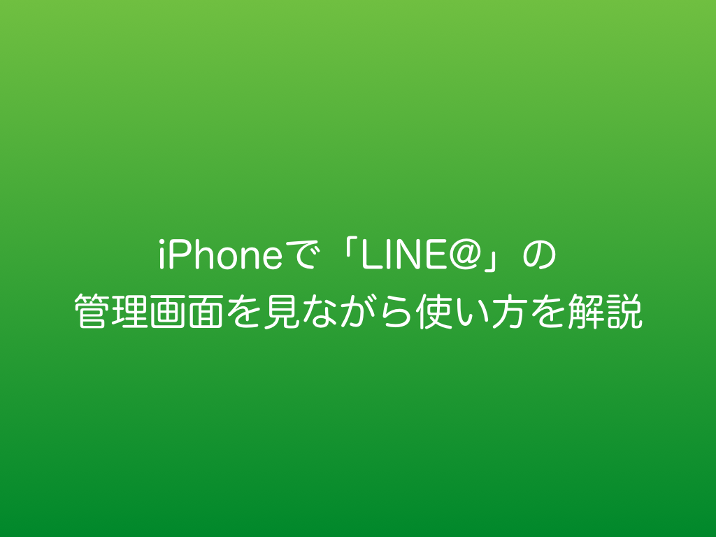 iPhoneで「LINE@」の管理画面を見ながら使い方を解説.001