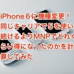 iPhone6に機種変更!同じキャリアで5を使い続けるよりMNPでどれくらい得になったのかを計算してみた