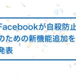 Facebookが自殺防止のための新機能追加を発表
