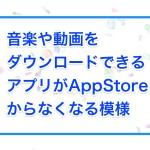 音楽や動画をダウンロードできるアプリがAppStoreからなくなる模様