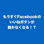 もうすぐFacebookのいいねボタンが動かなくなる!?