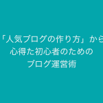 【Kindle本】「人気ブログの作り方」から心得た初心者のためのブログ運営術