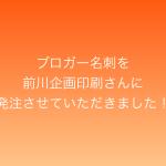 【格安オリジナル名刺作成】ブロガー名刺を前川企画印刷さんに発注させていただきました!