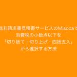 無料請求書見積書サービスのMisocaで消費税の小数点以下を「切り捨て・切り上げ・四捨五入」から選択する方法