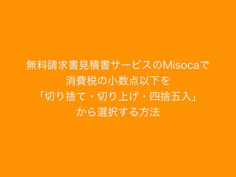 無料請求書見積書サービスのMisocaで消費税の小数点以下を「切り捨て・切り上げ・四捨五入」から選択する方法.001