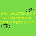 おすすめのエアロバイクをご紹介♪悪天候関係なし!自宅でいつでもエクササイズ!