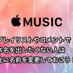 【AppleMusic】プレイリストやコメントで本名を出したくない人は先に名前を変更しておこう!