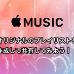 【AppleMusic】オリジナルのプレイリストを作成して共有してみよう!