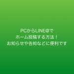 PCからLINE@でホーム投稿する方法!お知らせや告知などに便利です