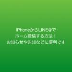 LINE@アプリを使ってiPhoneからホーム投稿する方法!お知らせや告知などに便利です