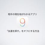 【iOS9】相手の現在地がわかるアプリ「友達を探す」をオフにする方法