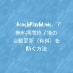 「GooglePlayMusic」で無料期間終了後の自動更新(有料)を防ぐ方法