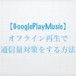【Google Play Music】オフライン再生で通信量対策をする方法