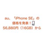 auが「iPhone SE」の価格を発表!56,880円(16GB)から