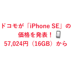 ドコモが「iPhone SE」の価格を発表!57,024円(16GB)から