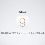一部の旧iPadでiOS9.3をアップデートするとアクティベートできない問題が発生