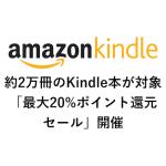 Kindleストアで約2万冊のKindle本が対象の「最大20%ポイント還元セール」開催中