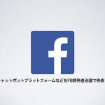 FacebookがチャットボットプラットフォームなどをF8開発者会議で発表!