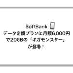 ソフトバンク、データ定額プランに月額6,000円で20GBの「ギガモンスター」を新設!