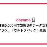 ドコモが月額6,000円で20GBのデータ定額プラン、「ウルトラパック」発表
