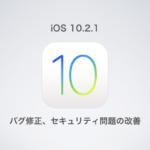 Apple、「iOS 10.2.1」を正式リリース〜バグ修正、セキュリティ問題の改善